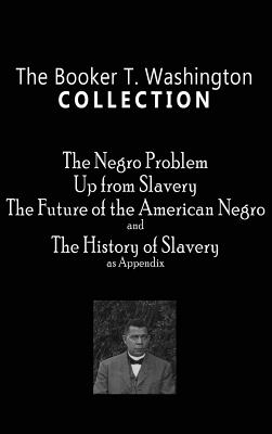 Booker T. Washington Collection: The Negro Problem, Up from Slavery, the Future of the American Negro, the History of Slavery Cover Image