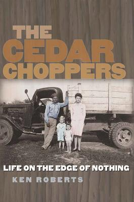 The Cedar Choppers: Life on the Edge of Nothing (Sam Rayburn Series on Rural Life, sponsored by Texas A&M University-Commerce #24) Cover Image