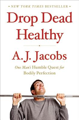 Drop Dead Healthy: One Man's Humble Quest for Bodily Perfection (Hardcover) By A. J. Jacobs