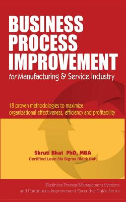 Business Process Improvement for Manufacturing & Service Industry: 18 Proven Methodologies to Maximize Organizational Effectiveness, Efficiency and Pr Cover Image