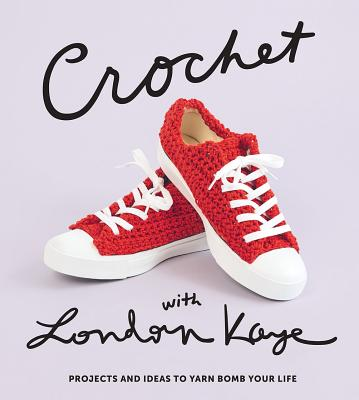 Crochet with London Kaye: Projects and Ideas to Yarn Bomb Your Life Cover Image