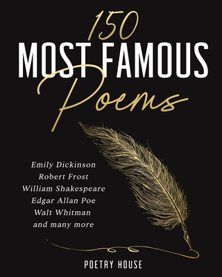 The 150 Most Famous Poems: Emily Dickinson, Robert Frost, William Shakespeare, Edgar Allan Poe, Walt Whitman and many more Cover Image