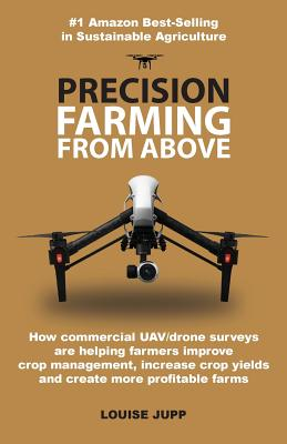 Precision Farming From Above: How Commercial Drone Systems are Helping Farmers Improve Crop Management, Increase Crop Yields and Create More Profita Cover Image