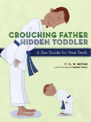 Crouching Father, Hidden Toddler: A Zen Guide for New DadsC. W. Nevius, Beegee Tolpa
