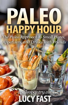 Paleo Happy Hour: The Paleo Approach to Small Plates, Appetizers, and Drinks with Friends Cover Image