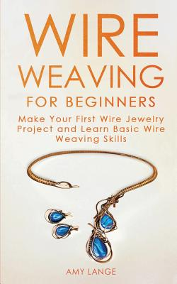 Wire Weaving for Beginners: Make Your First Wire Jewelry Project and Learn Basic Wire Weaving Skills Cover Image