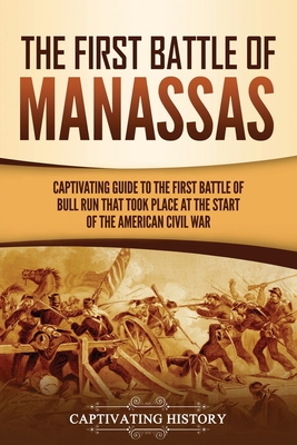 The First Battle of Manassas: A Captivating Guide to the First Battle of Bull Run That Took Place at the Start of the American Civil War Cover Image