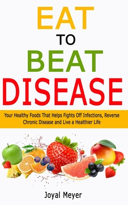 Eat to Beat Disease: Your Healthy Foods That Helps Fights Off Infections, Reverse Chronic Disease and Live a Healthier Life Cover Image