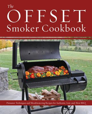 The Offset Smoker Cookbook: Pitmaster Techniques and Mouthwatering Recipes for Authentic, Low-And-Slow BBQ Cover Image
