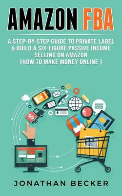 Amazon FBA: A Step-By-Step Guide to Private Label & Build a Six-Figure Passive Income Selling on Amazon (how to make money online) Cover Image