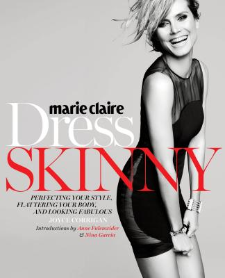 Marie Claire: Dress Skinny: Perfecting Your Style, Flattering Your Body, and Looking Fabulous Cover Image