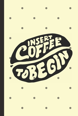 Insert Coffee To Begin: Caffeine - But First Coffee - Nurses - Cup of Joe - I love Coffee - Gift Under 10 - Cold Drip - Cafe Work Space - Bari Cover Image