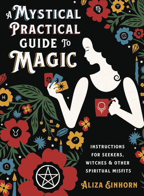 A Mystical Practical Guide to Magic: Instructions for Seekers, Witches & Other Spiritual Misfits Cover Image