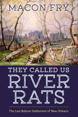 They Called Us River Rats: The Last Batture Settlement of New Orleans Cover Image