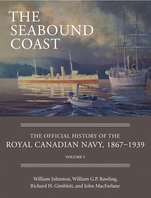 The Seabound Coast: The Official History of the Royal Canadian Navy, 1867-1939, Volume I Cover Image
