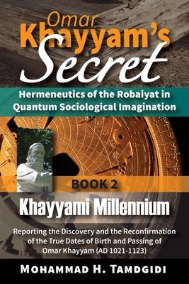 Omar Khayyam's Secret: Hermeneutics of the Robaiyat in Quantum Sociological Imagination: Book 2: Khayyami Millennium: Reporting the Discovery Cover Image