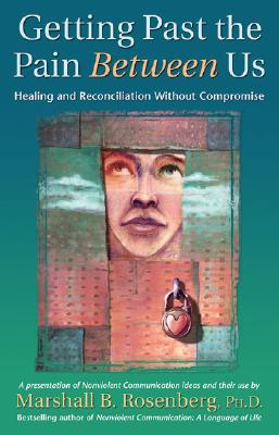 Getting Past the Pain Between Us: Healing and Reconciliation Without Compromise (Nonviolent Communication Guides) Cover Image