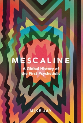 Mescaline: A Global History of the First Psychedelic Cover Image