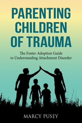 Parenting Children of Trauma: A Foster-Adoption Guide to Understanding Attachment Disorders Cover Image