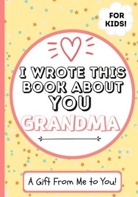 I Wrote This Book About You Grandma: A Child's Fill in The Blank Gift Book For Their Special Grandma - Perfect for Kid's - 7 x 10 inch Cover Image