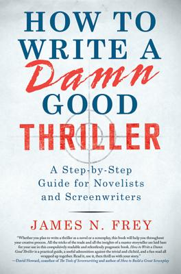 How to Write a Damn Good Thriller: A Step-by-Step Guide for Novelists and Screenwriters Cover Image