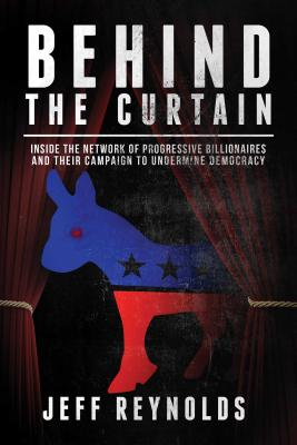 Behind the Curtain: Inside the Network of Progressive Billionaires and Their Campaign to Undermine Democracy Cover Image