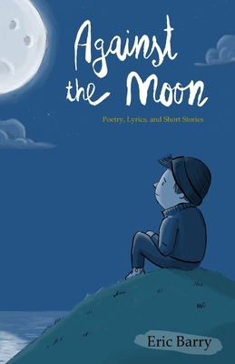 Against the Moon: Poetry, Lyrics, and Short Stories Cover Image