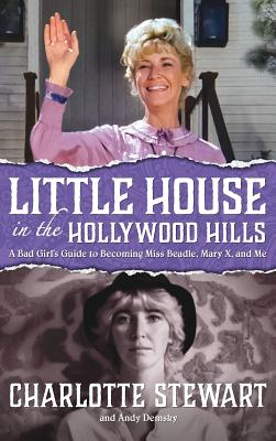 Little House in the Hollywood Hills: A Bad Girl's Guide to Becoming Miss Beadle, Mary X, and Me (Hardback) Cover Image
