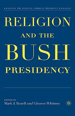 Religion and the Bush Presidency (Evolving American Presidency) Cover Image