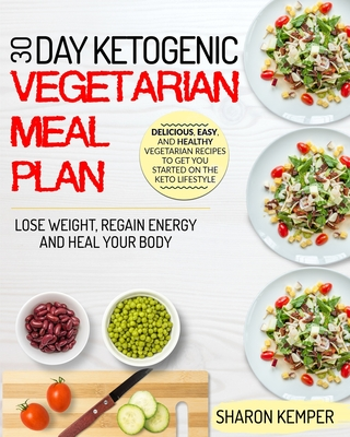 30 Day Ketogenic Vegetarian Meal Plan: Delicious, Easy And Healthy Vegetarian Recipes To Get You Started On The Keto Lifestyle - Lose Weight, Regain E Cover Image