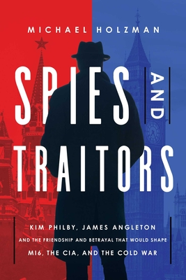 Spies and Traitors: Kim Philby, James Angleton and the Friendship and Betrayal that Would Shape MI6, the CIA and the Cold War Cover Image