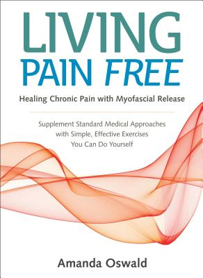 Living Pain Free: Healing Chronic Pain with Myofascial Release--Supplement Standard Medical Approaches with Simple, Effective Exercises You Can Do Yourself Cover Image