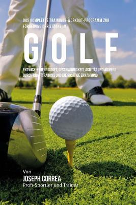 Das komplette Trainings-Workout-Programm zur Forderung der Starke im Golf: Entwickle mehr Kraft, Geschwindigkeit, Agilitat und Abwehr durch Krafttrain Cover Image