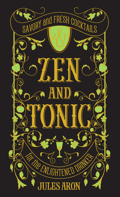 Zen and Tonic: Savory and Fresh Cocktails for the Enlightened Drinker Cover Image