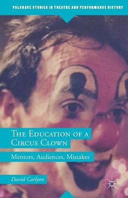 The Education of a Circus Clown: Mentors, Audiences, Mistakes (Palgrave Studies in Theatre and Performance History) Cover Image