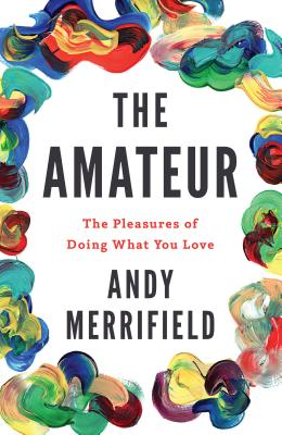 The Amateur: The Pleasures of Doing What You Love Cover Image