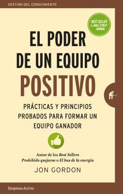 El Poder de un Equipo Positivo: Practicas y Principios Probados Para Formar un Equipo Ganador = The Power of a Positive Team Cover Image