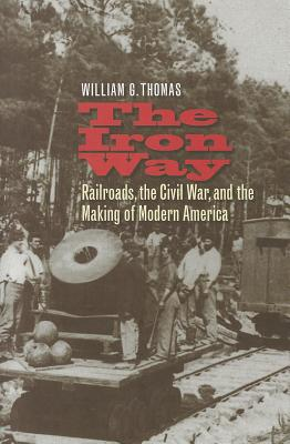 The Iron Way: Railroads, the Civil War, and the Making of Modern America cover