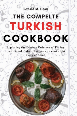 The Complete Turkish Cookbook: Exploring the Diverse Cuisines of Turkey, traditional dishes that you can cook right away at home. Cover Image