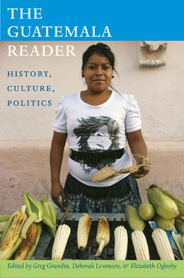The Guatemala Reader: History, Culture, Politics (Latin America Readers) Cover Image