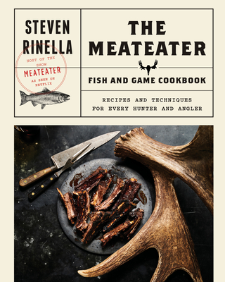The MeatEater Fish and Game Cookbook: Recipes and Techniques for Every Hunter and Angler Cover Image