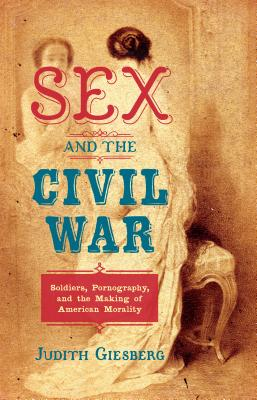 Sex and the Civil War: Soldiers, Pornography, and the Making of American Morality (Steven and Janice Brose Lectures in the Civil War Era) Cover Image