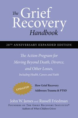 The Grief Recovery Handbook, 20th Anniversary Expanded Edition: The Action Program for Moving Beyond Death, Divorce, and Other Losses including Health, Career, and Faith Cover Image