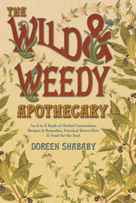 The Wild & Weedy Apothecary: An A to Z Book of Herbal Concoctions, Recipes & Remedies, Practical Know-How & Food for the Soul Cover Image
