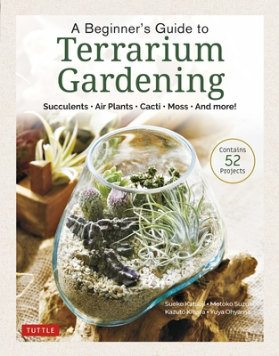 A Beginner's Guide to Terrarium Gardening: Succulents, Air Plants, Cacti, Moss and More! (Contains 52 Projects) Cover Image