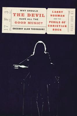 Why Should the Devil Have All the Good Music?: Larry Norman and the Perils of Christian Rock Cover Image