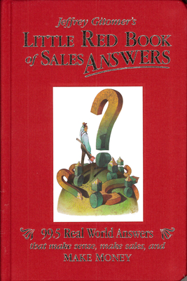 Jeffrey Gitomer's Little Red Book of Sales Answers: 99.5 Real World Answers That Make Sense, Make Sales, and Make Money Cover Image