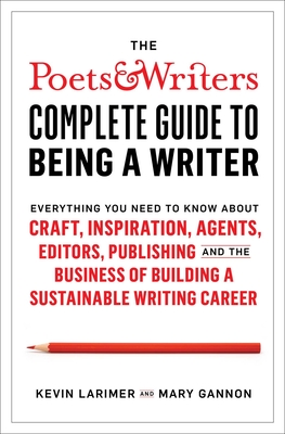 The Poets & Writers Complete Guide to Being a Writer: Everything You Need to Know About Craft, Inspiration, Agents, Editors, Publishing, and the Business of Building a Sustainable Writing Career Cover Image