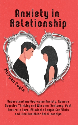 Anxiety in Relationship: Understand and Overcome Anxiety, Remove Negative Thinking and Win over Jealousy. Feel Secure in Love, Eliminate Couple Cover Image