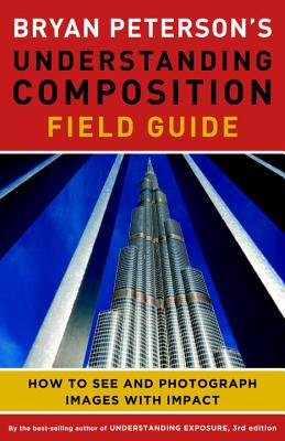 Bryan Peterson's Understanding Composition Field Guide: How to See and Photograph Images with Impact Cover Image